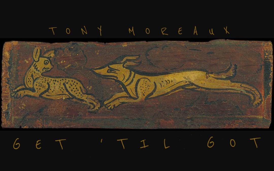 """New Music – Tony Moreaux – """"Get 'Til Got"""""""
