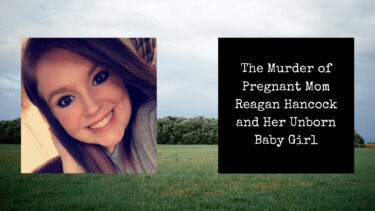 The Murder of Pregnant Mom Reagan Hancock and Her Unborn Baby Girl