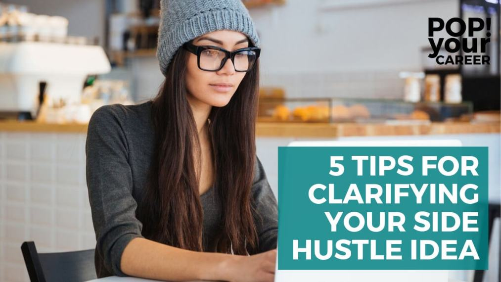 5 Tips for Clarifying Your Side Hustle Idea ~ Pop Your Career