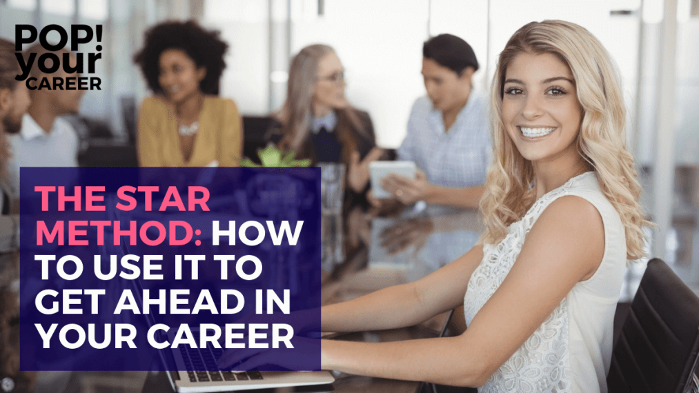 The STAR Method- How to Use It To Get Ahead In Your Career ~ Pop Your Career