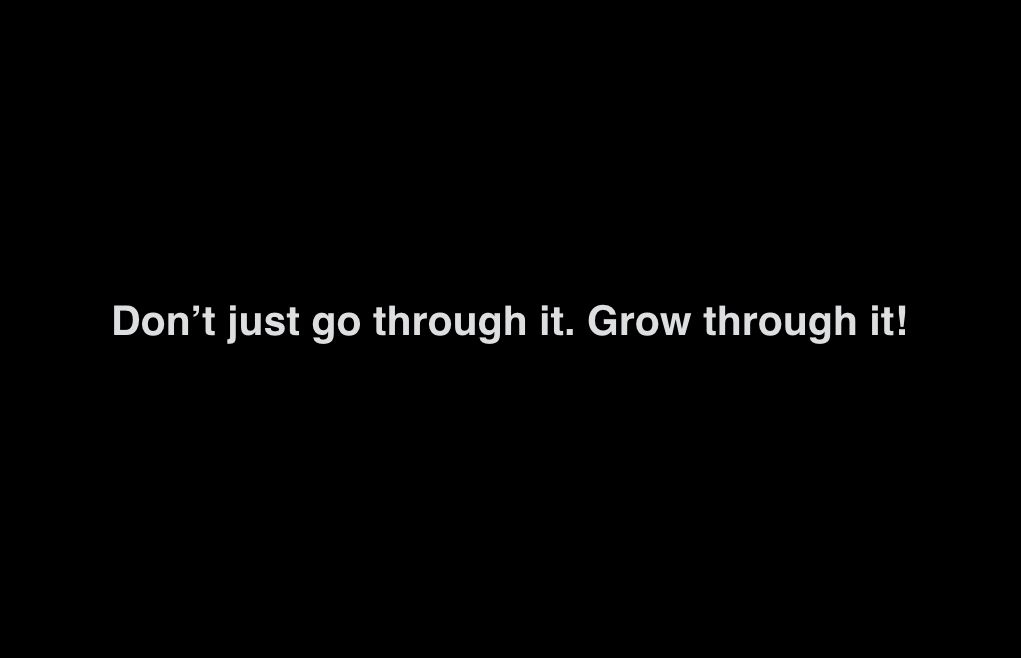 DON'T JUST GO THROUGH IT. GROW THROUGH IT!