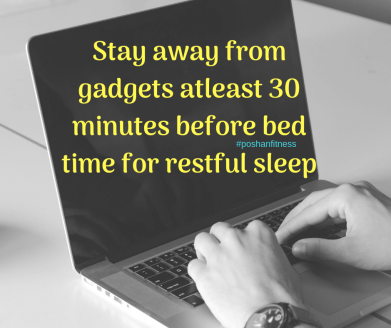 Staying away from gadgets atleast 30 minutes before bed time is crucial for restful sleep,