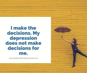 41.) I make the decisions. My depression does not make decisions for me.
