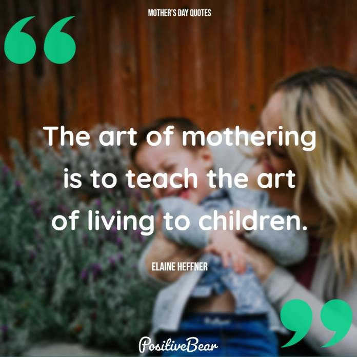 The art of mothering is to...