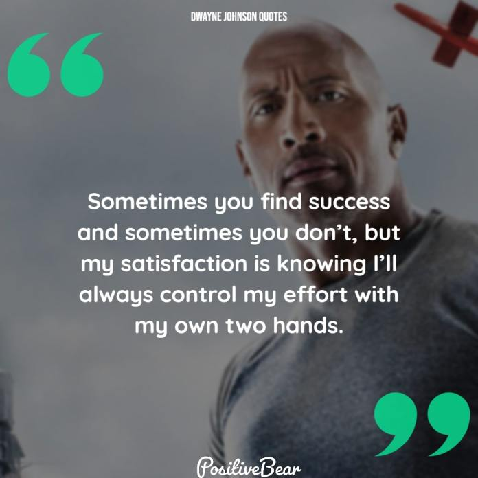 "dwayne johnson quotes success - ""Sometimes you find success and sometimes you don't, but my satisfaction is knowing I'll always control my effort with my own two hands."" – Dwayne Johnson"