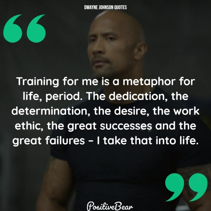 """dwayne johnson quotes success - """"Training for me is a metaphor for life, period. The dedication, the determination, the desire, the work ethic, the great successes and the great failures – I take that into life."""" – Dwayne Johnson"""