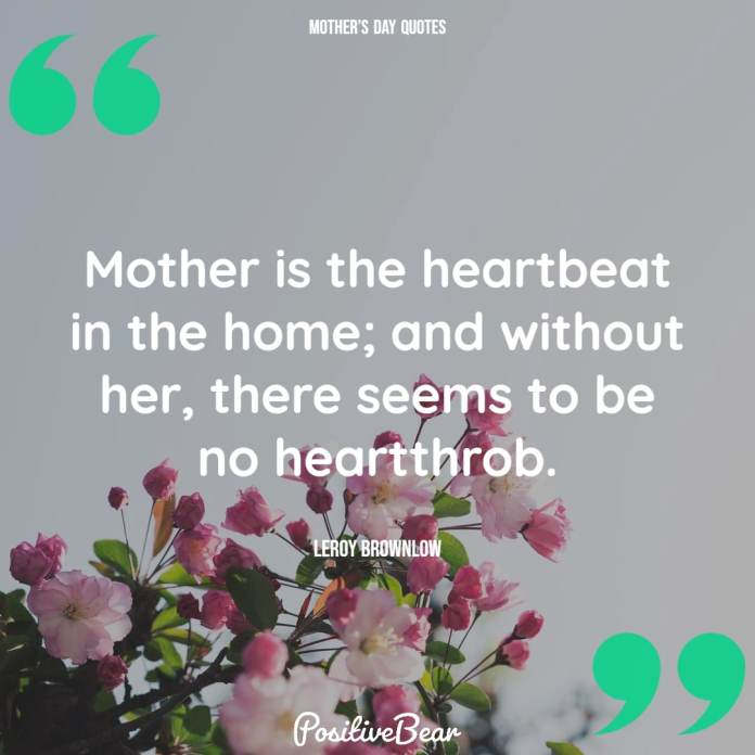 """""""Mother is the heartbeat in the home; and without her, there seems to be no heartthrob."""" —Leroy Brownlow"""