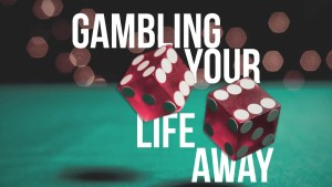Gambling your life away
