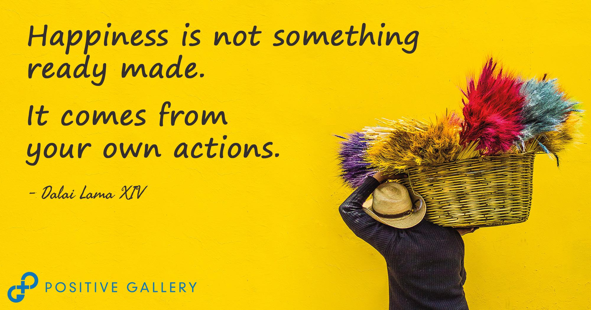 Happiness is not something ready made…