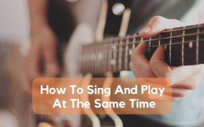 How To Sing And Play The Guitar At The Same Time