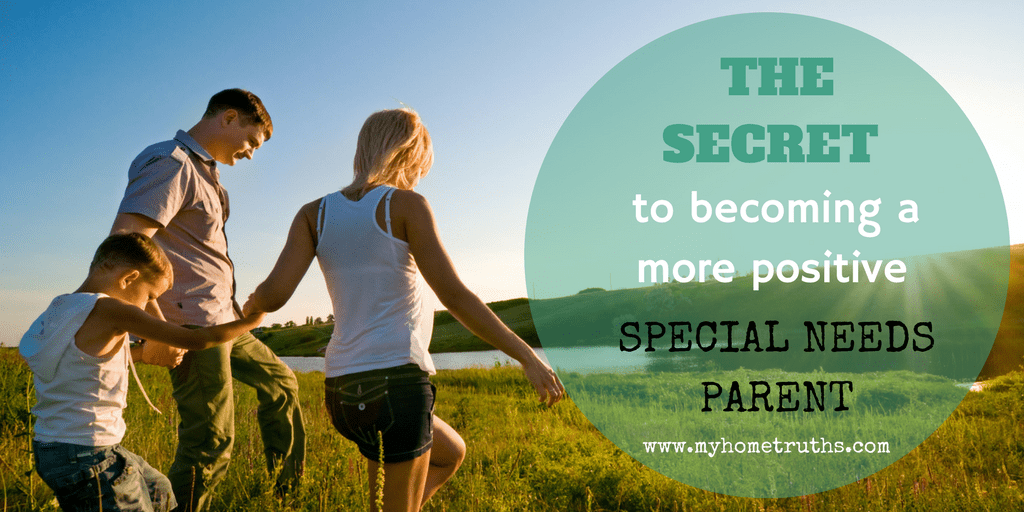 The secret to becoming a more positive special needs parent - www.myhometruths.com