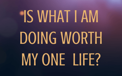 Is What You Are Doing Worth Your One Life?