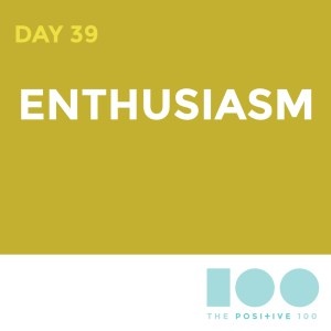 Day 39 : Enthusiasm | Positive 100 | Chronic Positivity Project