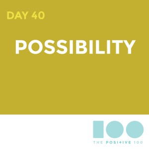 Day 40 : Possibility | Positive 100 | Chronic Positivity Project