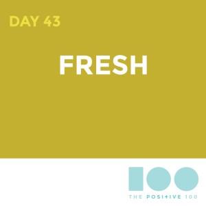 Day 43 : Fresh | Positive 100 | Chronic Positivity Project