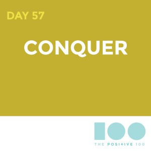 Day 57 : Conquer | Positive 100 | Chronic Positivity Project
