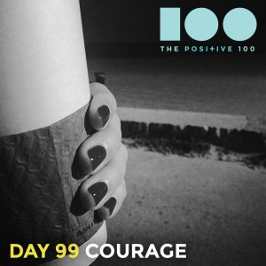 Day 99 : Courage | Positive 100 | Chronic Positivity Project