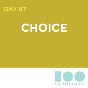 Day 87 : Choice   Positive 100   Chronic Positivity Project