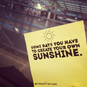 """""""some days you have to create your own sunshine"""" 