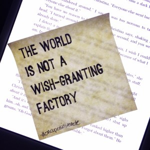 """The world is not a wish granting factory."" 