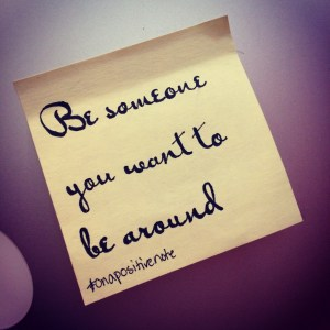 """Be someone you want to be around"" 