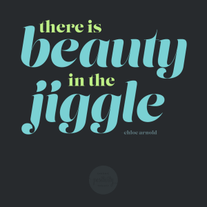 there is beauty in the jiggle