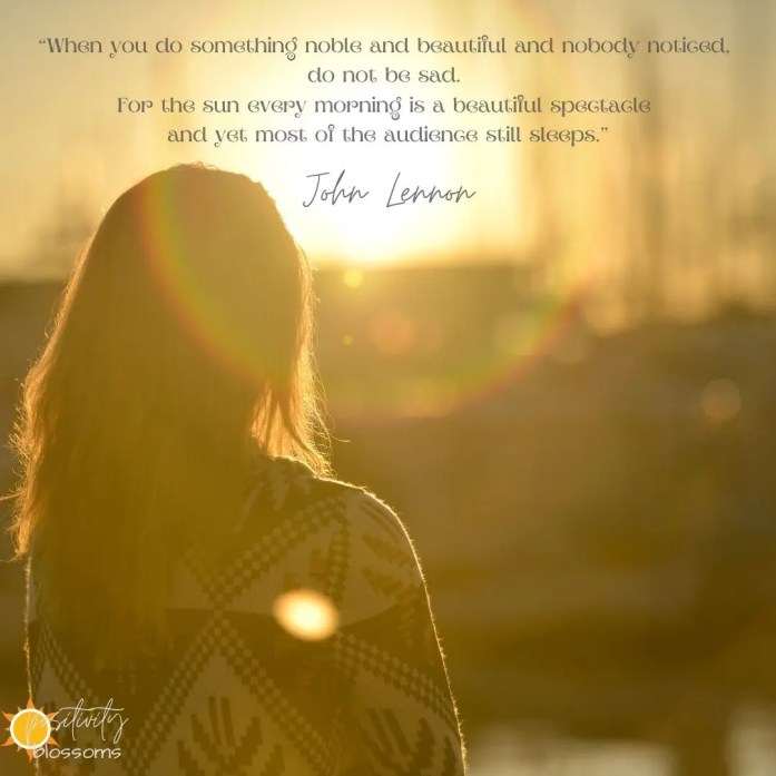 John Lennon Quote. When you do something noble and beautiful and nobody noticed, do not be sad. For the sun every morning is a beautiful spectacle and yet most of the audience still sleeps. Positivity Blossoms Image 3