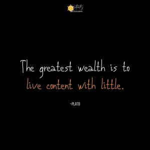 A Plato quote about wealth... and happiness: The greatest wealth is to live content with little.