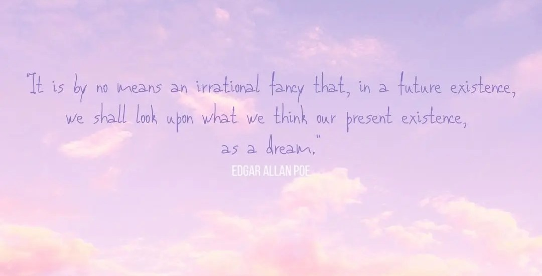 """A quote, by Edgar Allan Poe """"It is by no means an irrational fancy that, in a future existence, we shall look upon what we think our present existence, as a dream."""" update"""
