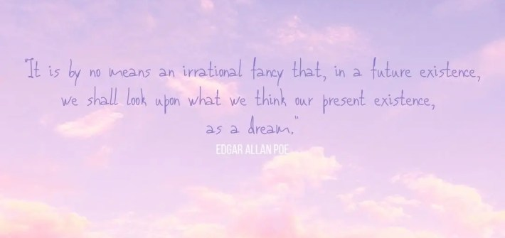 "A quote, by Edgar Allan Poe ""It is by no means an irrational fancy that, in a future existence, we shall look upon what we think our present existence, as a dream."" update"