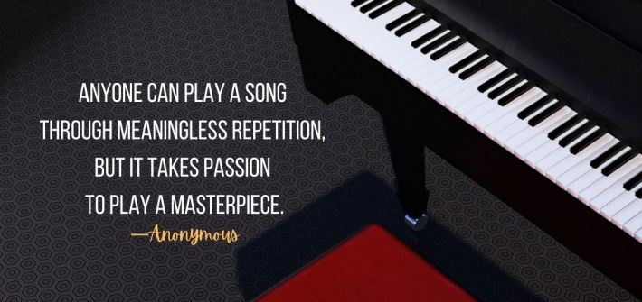 Life is like a piano. Anyone can play a song through meaningless repetition, but it takes passion to play a masterpiece. quote image