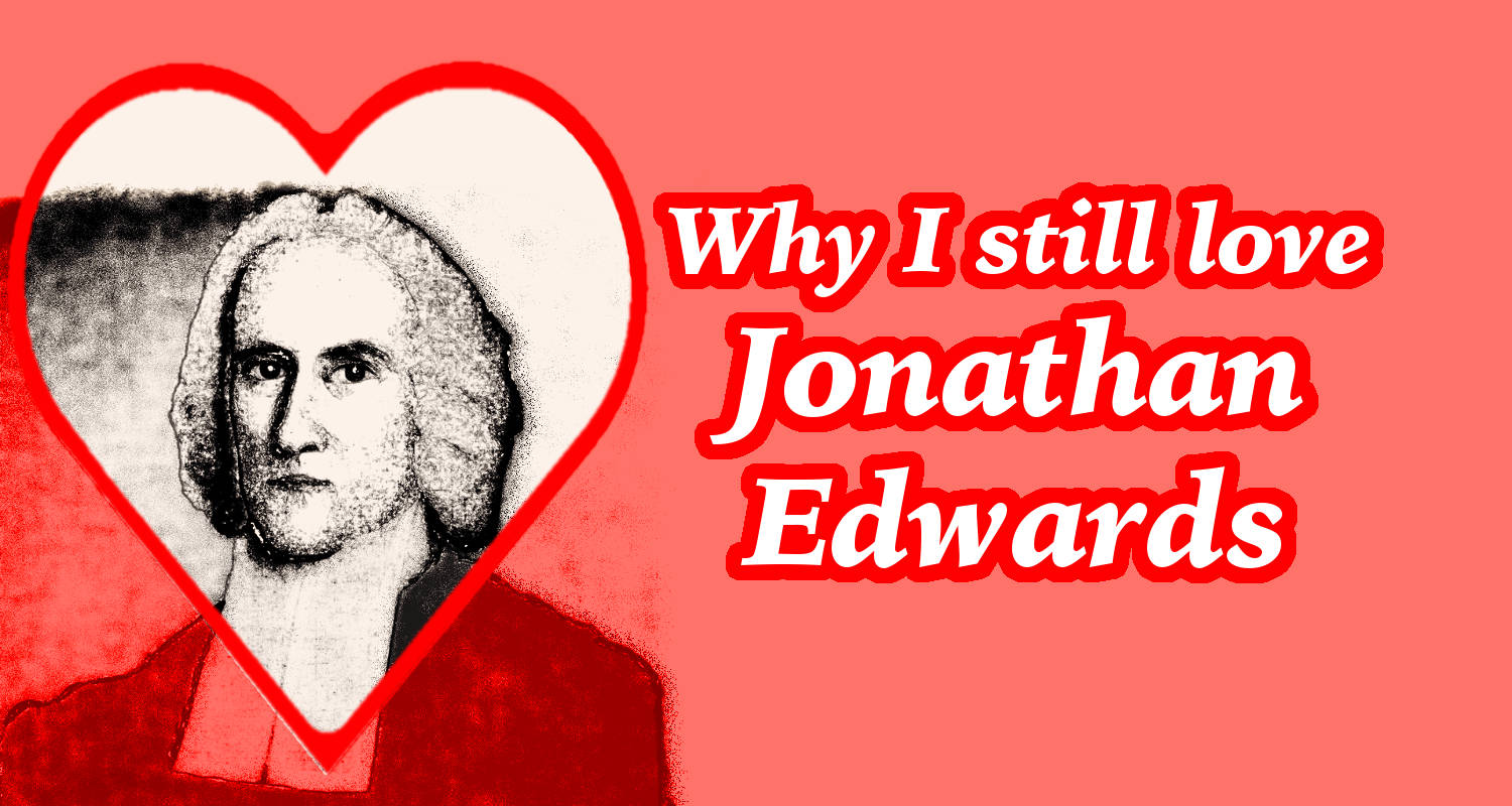 Why I Still Love Jonathan Edwards An Introduction To