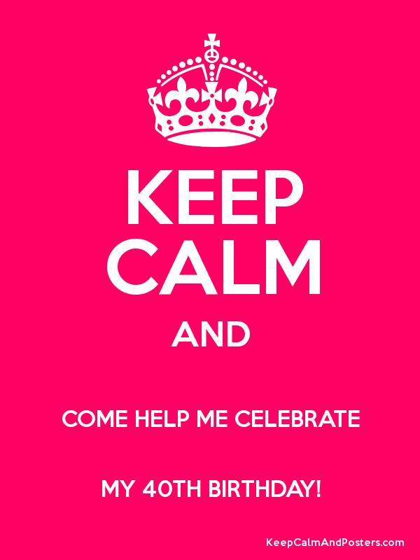 Keep Calm And Come Help Me Celebrate My 40th Birthday