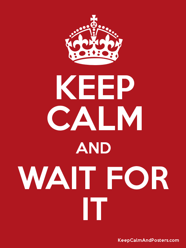 Image result for keep calm and wait for it