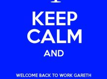KEEP CALM AND WELCOME BACK TO WORK GARETH THOUGH IT'S ...