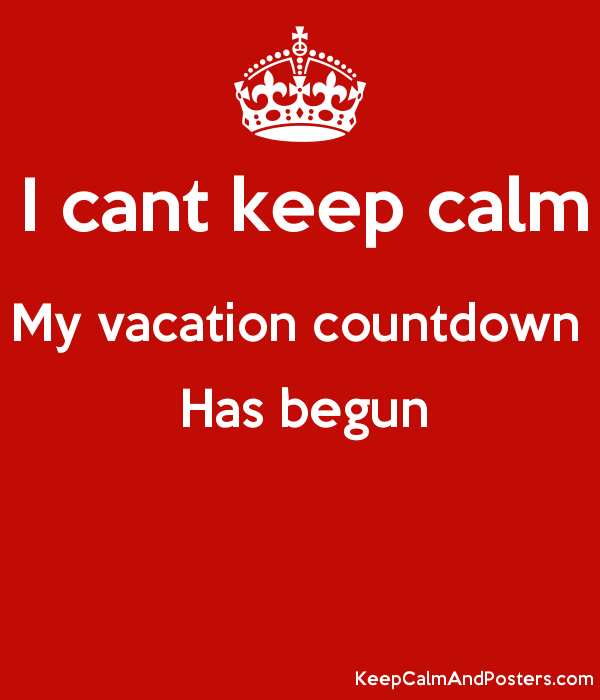 I Cant Keep Calm My Vacation Countdown Has Begun Keep Calm And Posters Generator Maker For Free Keepcalmandposters Com