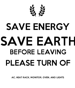 SAVE ENERGY SAVE EARTH BEFORE LEAVING TURN OFF AC AND