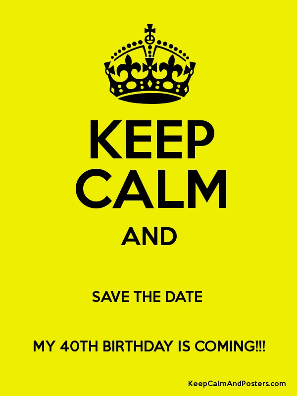 Keep Calm And Save The Date My 40th Birthday Is Coming