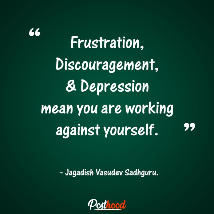 Frustration, discouragement, and depression mean you are working against yourself. – Jagadish Vasudev Sadhguru. Quotes to Relieve Stress. Motivational Quotes for stress relief