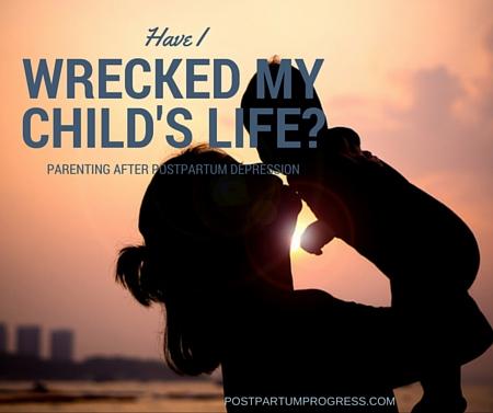 Have I Wrecked My Child's Life? Parenting After Postpartum Depression -postpartumprogress.com