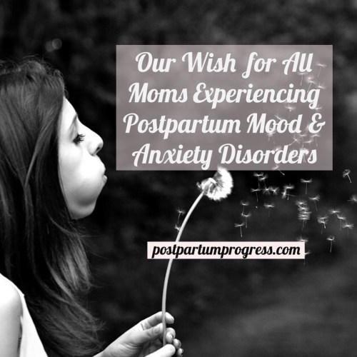Our Wish for All Moms Experiencing Postpartum Mood and Anxiety Disorders -postpartumprogress.com
