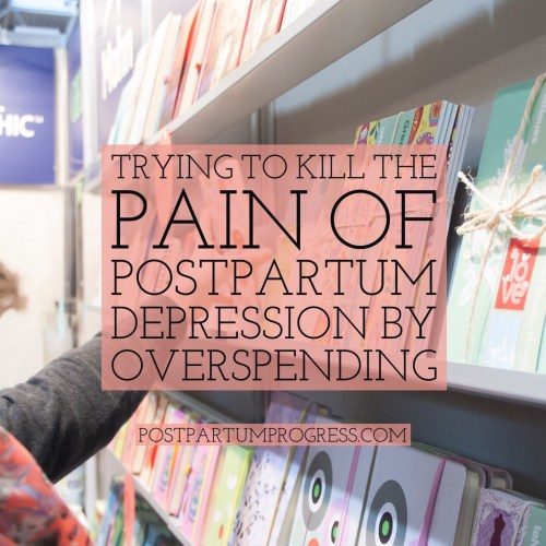 Trying to Kill the Pain of Postpartum Depression by Overspending -postpartumprogress.com