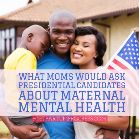 What Moms Would Ask Presidential Candidates About Maternal Mental Health -postpartumprogress.com