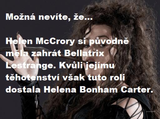 """Na šedém pozadí je hlava a rameno filmové Bellatrix, která si opírá levou rukou hůlku o zuby. Přes obrázek je bílým textem nápis: """"Možná nevíte, že... Helen McCrory si původně měla zahrát Bellatrix Lestrange. Kvůli jejímu těhotenství však tuto roli dostala Helena Bonham Carter."""