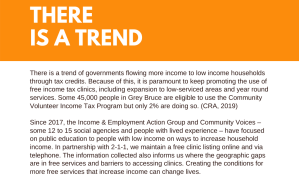 There is a trend of governments flowing more income to low income households through tax credits. Because of this, it is paramount to keep promoting the use of free income tax clinics, including expansion to low-serviced areas and year round services. Some 45,000 people in Grey Bruce are eligible to use the Community Volunteer Income Tax Program but only 2% are doing so. (CRA, 2019) Since 2017, the Income and Employment Action Group and Community Voices – some 12 to 15 social agencies and people with lived experience – have focused on public education to people with low income on ways to increase household income. In partnership with 2-1-1, we maintain a free clinic listing online and via telephone. The information collected also informs us where the geographic gaps are in free services and barriers to accessing clinics. Creating the conditions for more free services that increase income can change lives.