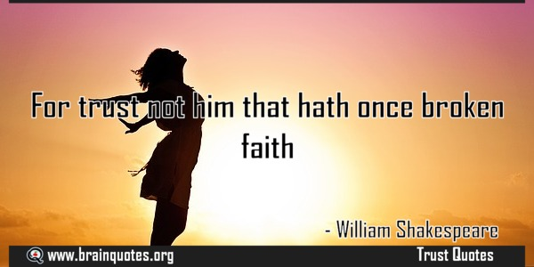 For trust not him that hath once broken faith | POWER ACHIEVERS