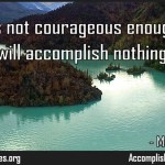 He who is not courageous enough to take risks will accomplish