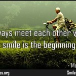 Let us always meet each other with smile, for the smile is the