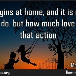 Love begins at home, and it is not how much we do but