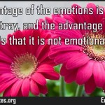 The advantage of the emotions is that they lead us astray and the advantage